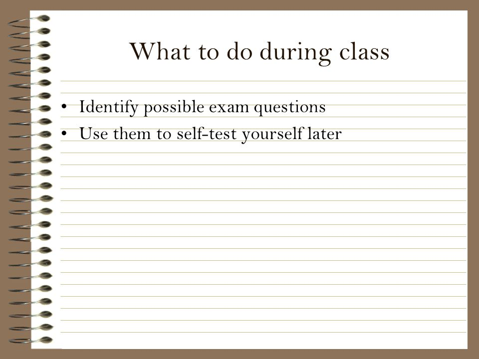 What to do during class Identify possible exam questions