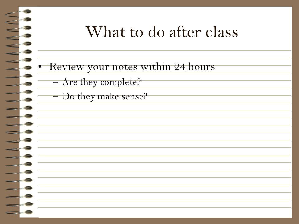 What to do after class Review your notes within 24 hours