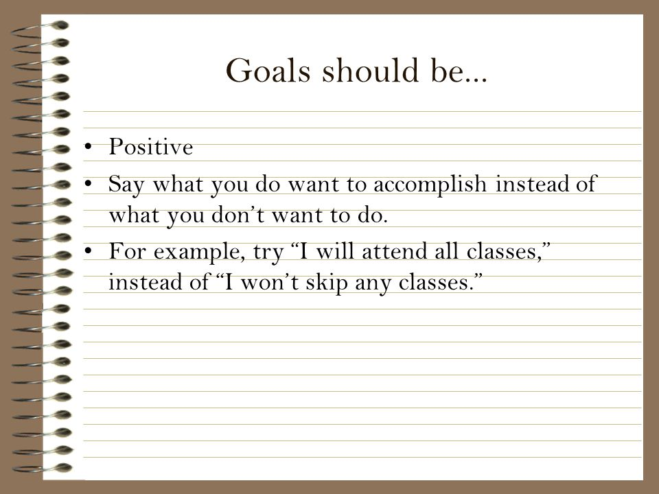 Goals should be... Positive