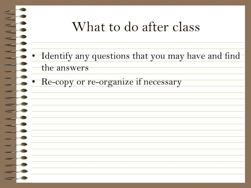 What to do after class Identify any questions that you may have and find the answers.