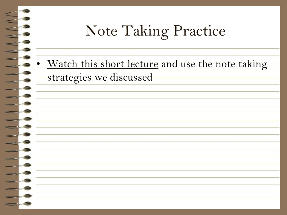 Note Taking Practice Watch this short lecture and use the note taking strategies we discussed