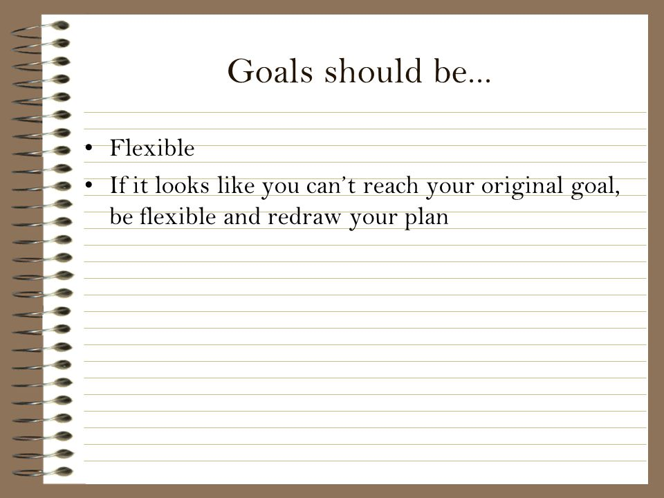 Goals should be... Flexible