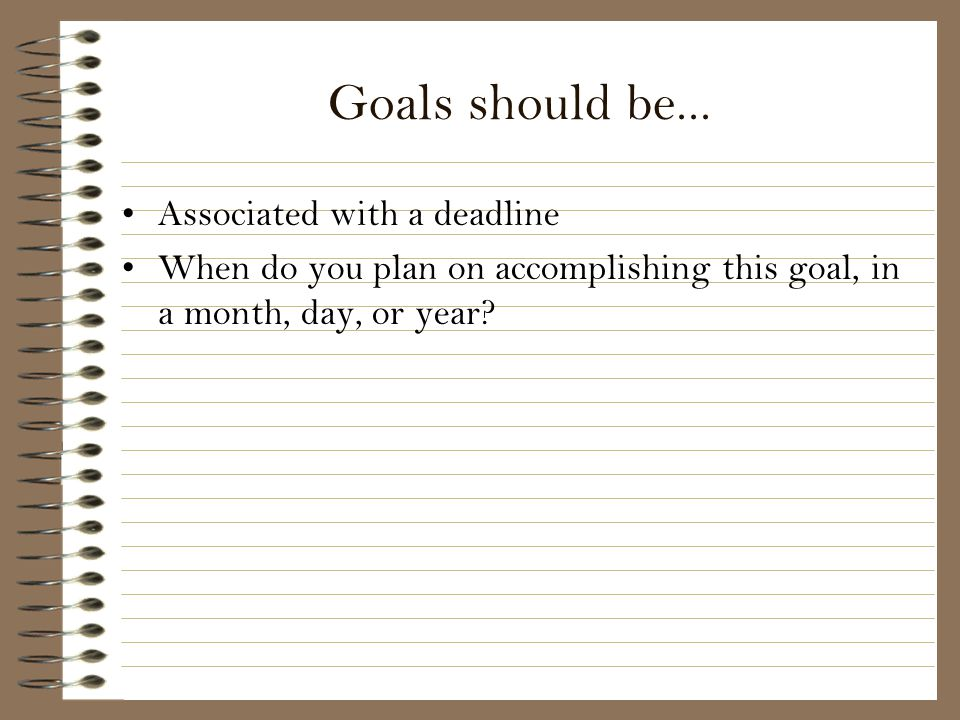 Goals should be... Associated with a deadline