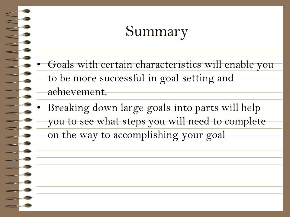 Summary Goals with certain characteristics will enable you to be more successful in goal setting and achievement.
