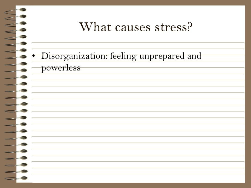 What causes stress Disorganization: feeling unprepared and powerless