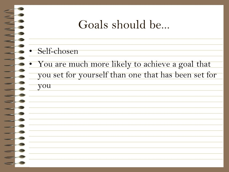 Goals should be... Self-chosen