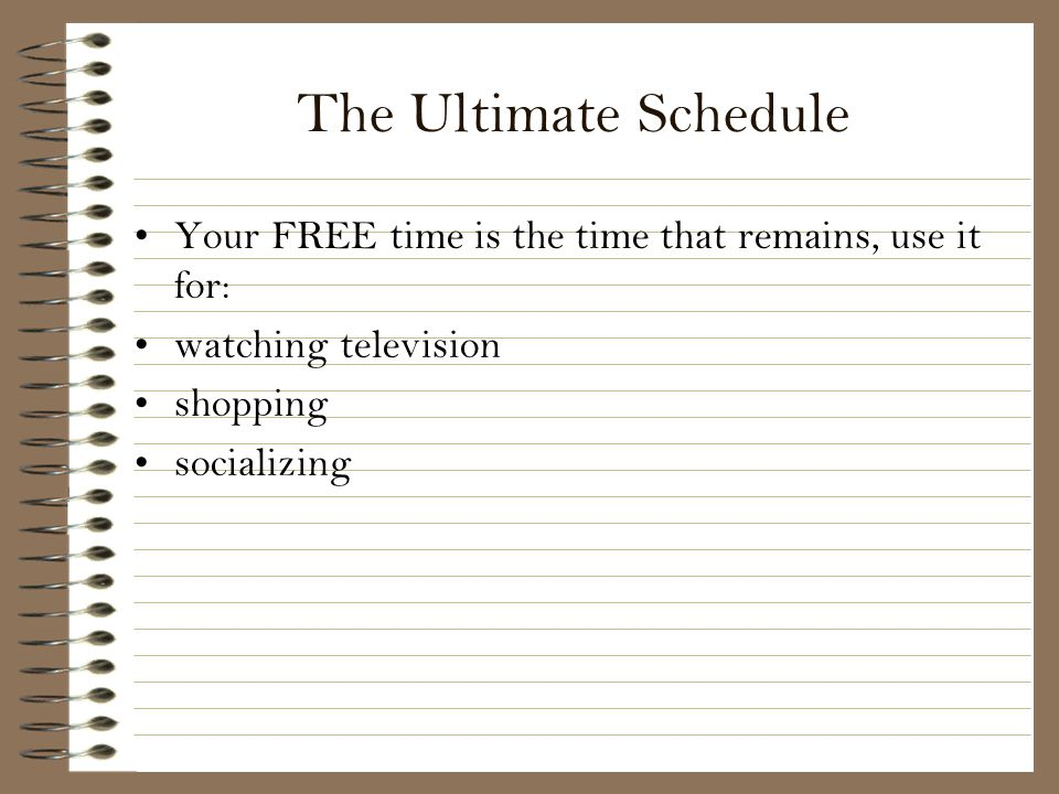 The Ultimate Schedule Your FREE time is the time that remains, use it for: watching television. shopping.