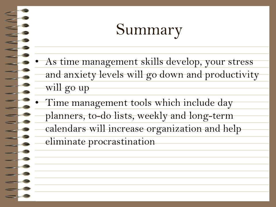 Summary As time management skills develop, your stress and anxiety levels will go down and productivity will go up.