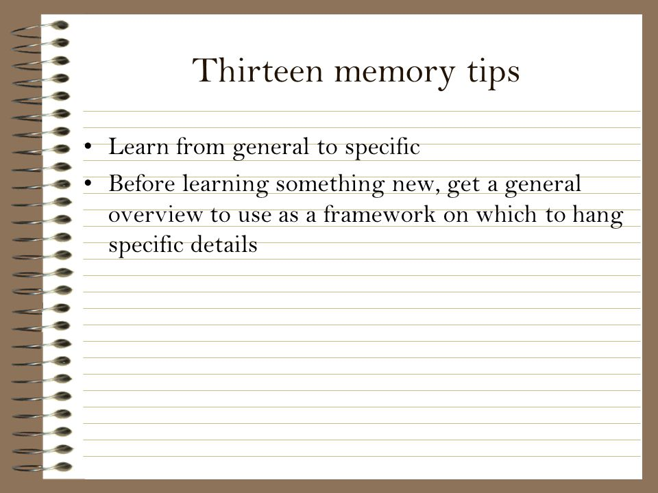 Thirteen memory tips Learn from general to specific