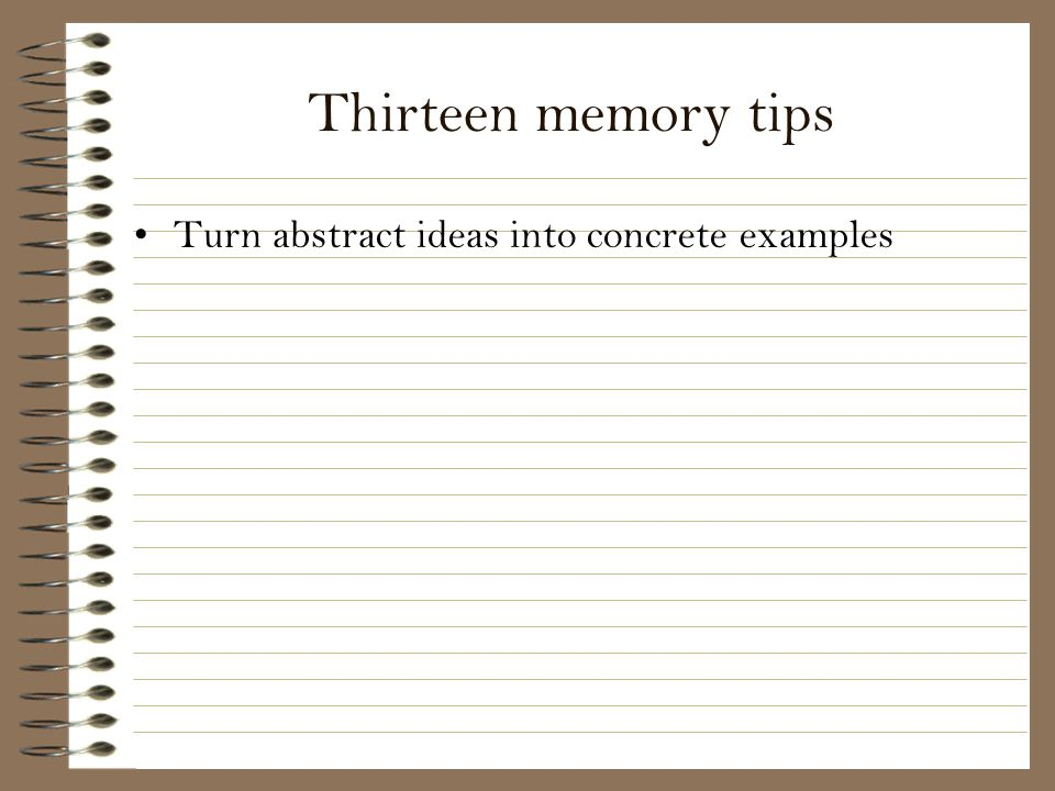Thirteen memory tips Turn abstract ideas into concrete examples