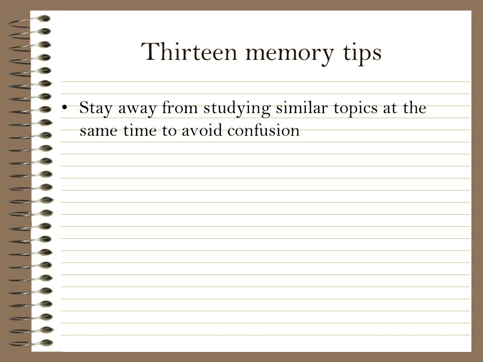 Thirteen memory tips Stay away from studying similar topics at the same time to avoid confusion