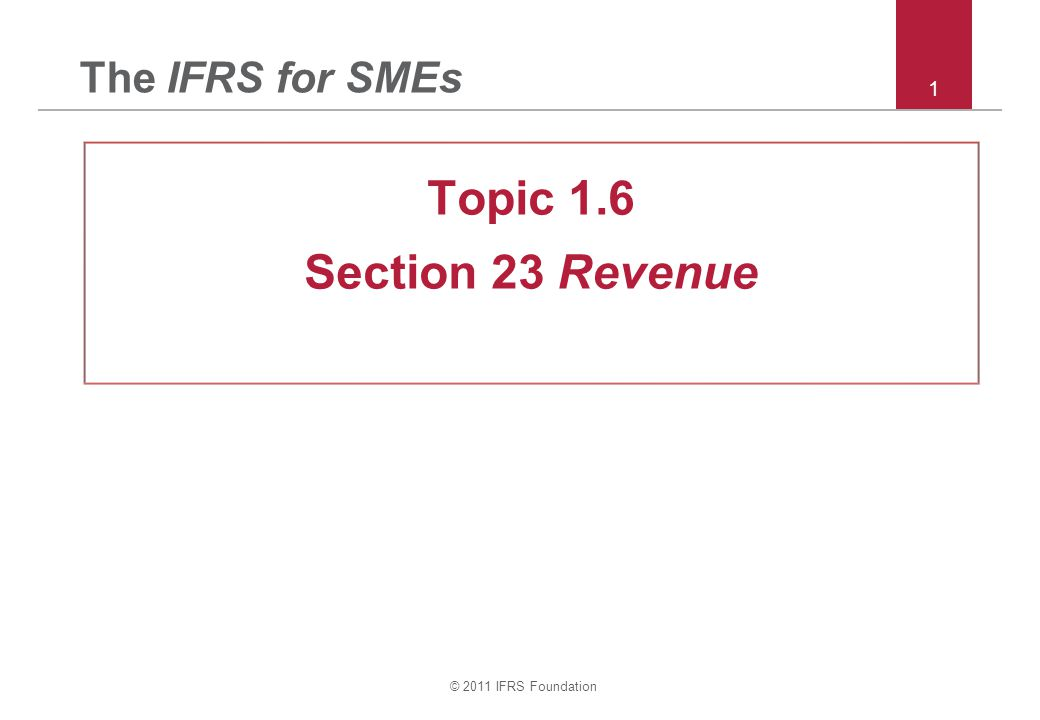 The IFRS for SMEs Topic 1.6 Section 23 Revenue © 2011 IFRS Foundation