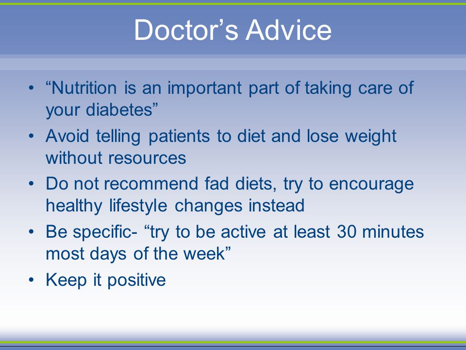 Doctor's Advice Nutrition is an important part of taking care of your diabetes Avoid telling patients to diet and lose weight without resources.