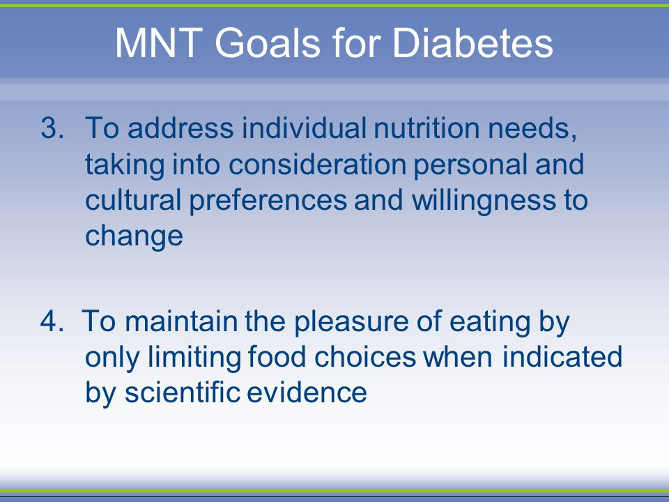 MNT Goals for Diabetes To address individual nutrition needs, taking into consideration personal and cultural preferences and willingness to change.