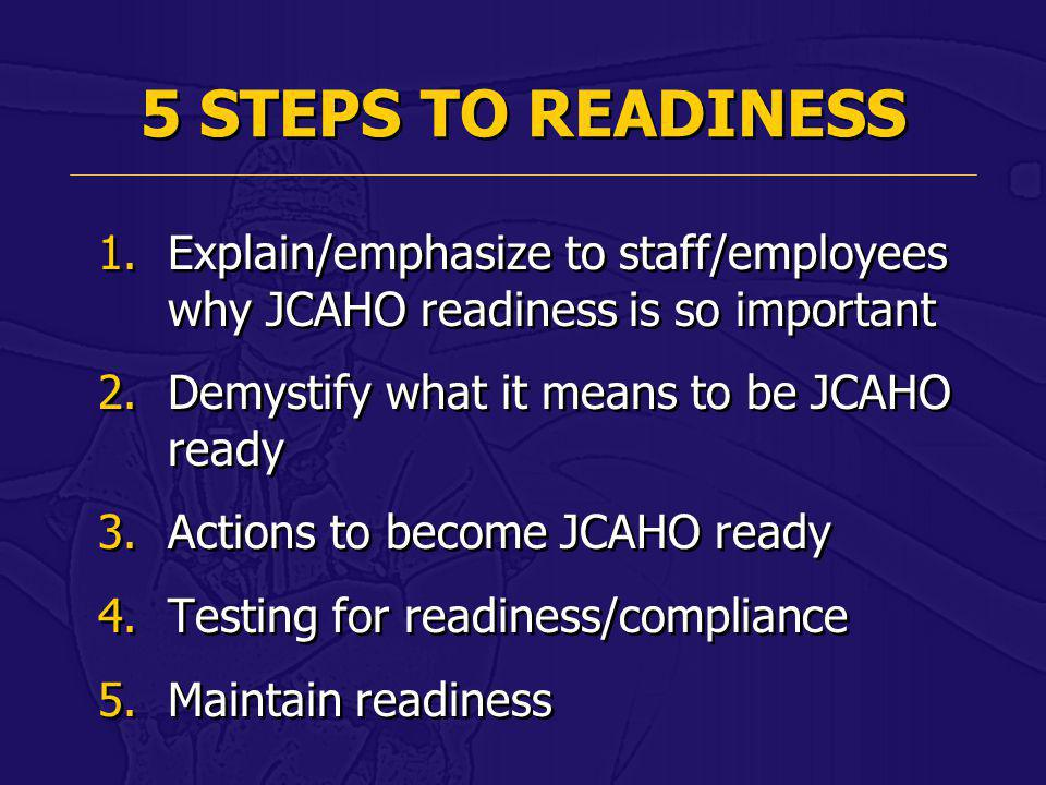 5 STEPS TO READINESS Explain/emphasize to staff/employees why JCAHO readiness is so important. Demystify what it means to be JCAHO ready.
