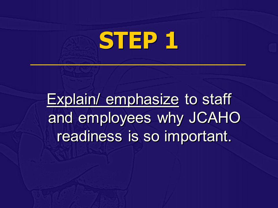 STEP 1 Explain/ emphasize to staff and employees why JCAHO readiness is so important.
