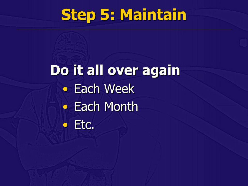 Step 5: Maintain Do it all over again Each Week Each Month Etc.