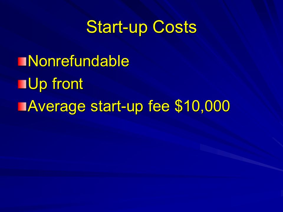 Start-up Costs Nonrefundable Up front Average start-up fee $10,000