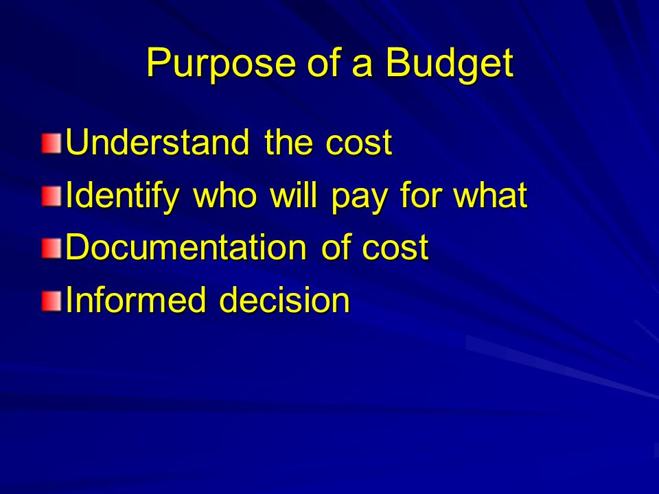 Purpose of a Budget Understand the cost Identify who will pay for what