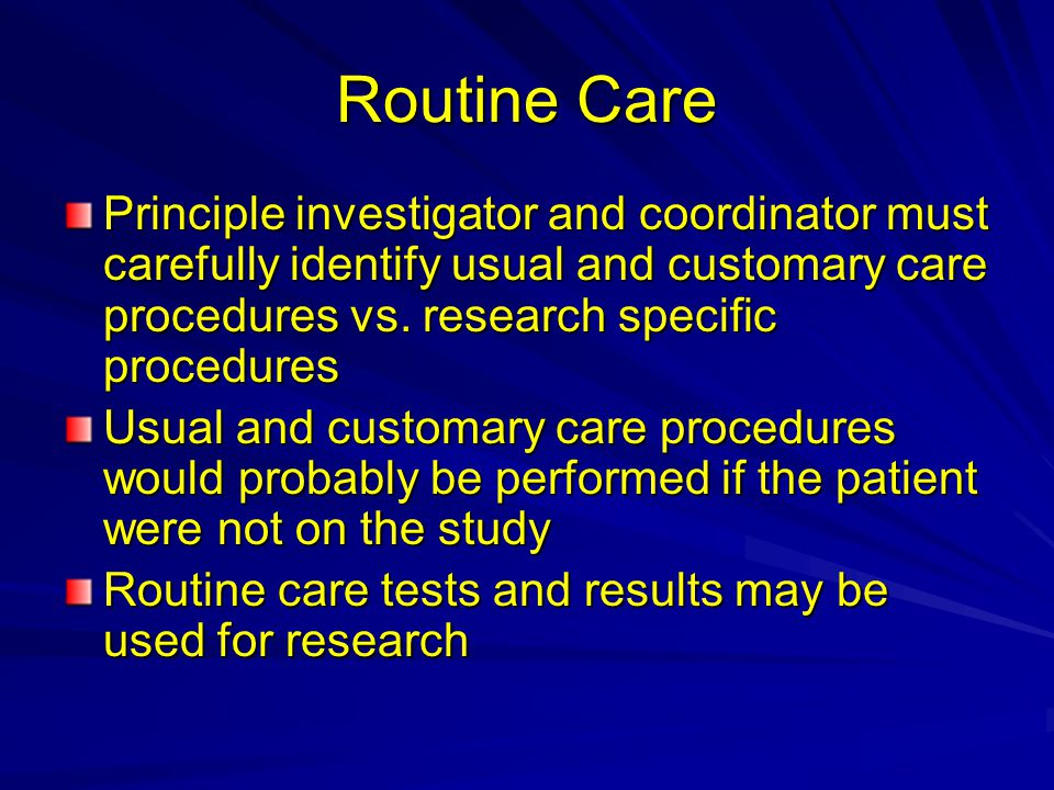 Routine Care Principle investigator and coordinator must carefully identify usual and customary care procedures vs. research specific procedures.