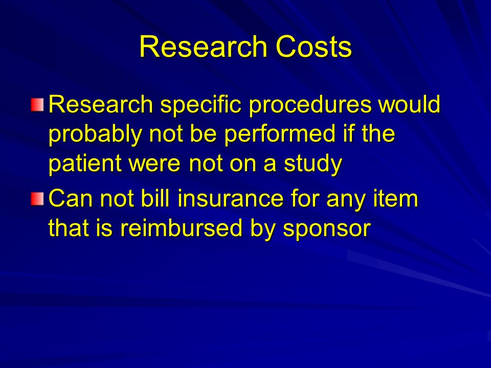 Research Costs Research specific procedures would probably not be performed if the patient were not on a study.