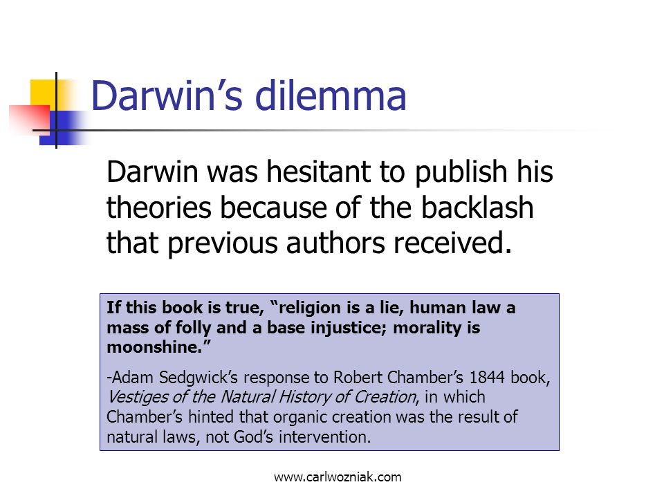 Darwin's dilemma Darwin was hesitant to publish his theories because of the backlash that previous authors received.