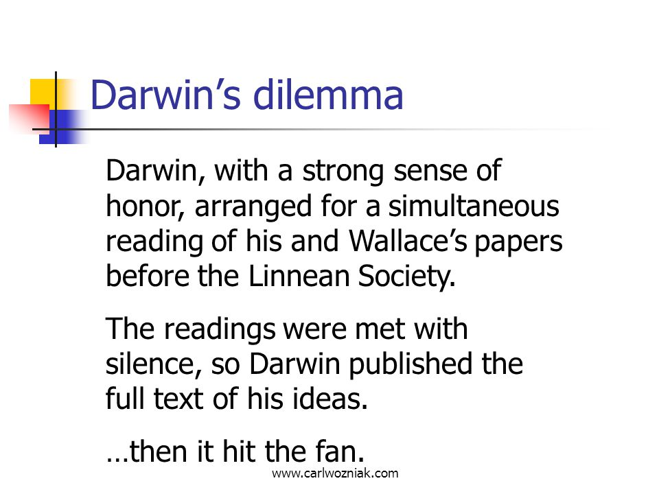 Darwin's dilemma Darwin, with a strong sense of honor, arranged for a simultaneous reading of his and Wallace's papers before the Linnean Society.