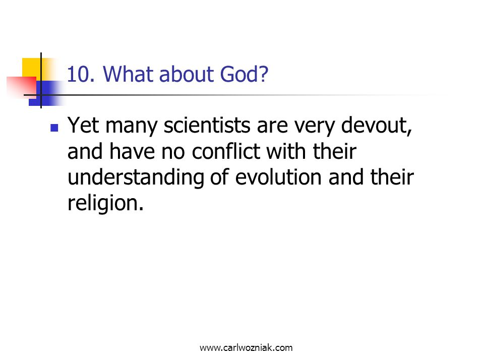 10. What about God Yet many scientists are very devout, and have no conflict with their understanding of evolution and their religion.