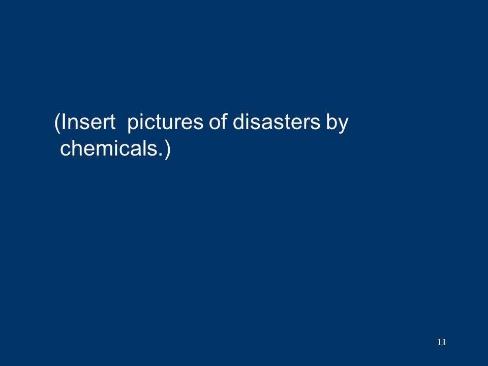 (Insert pictures of disasters by chemicals.)