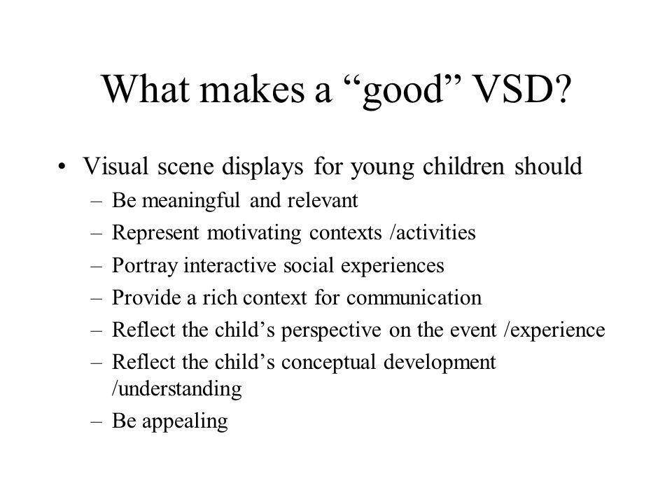What makes a good VSD Visual scene displays for young children should. Be meaningful and relevant.