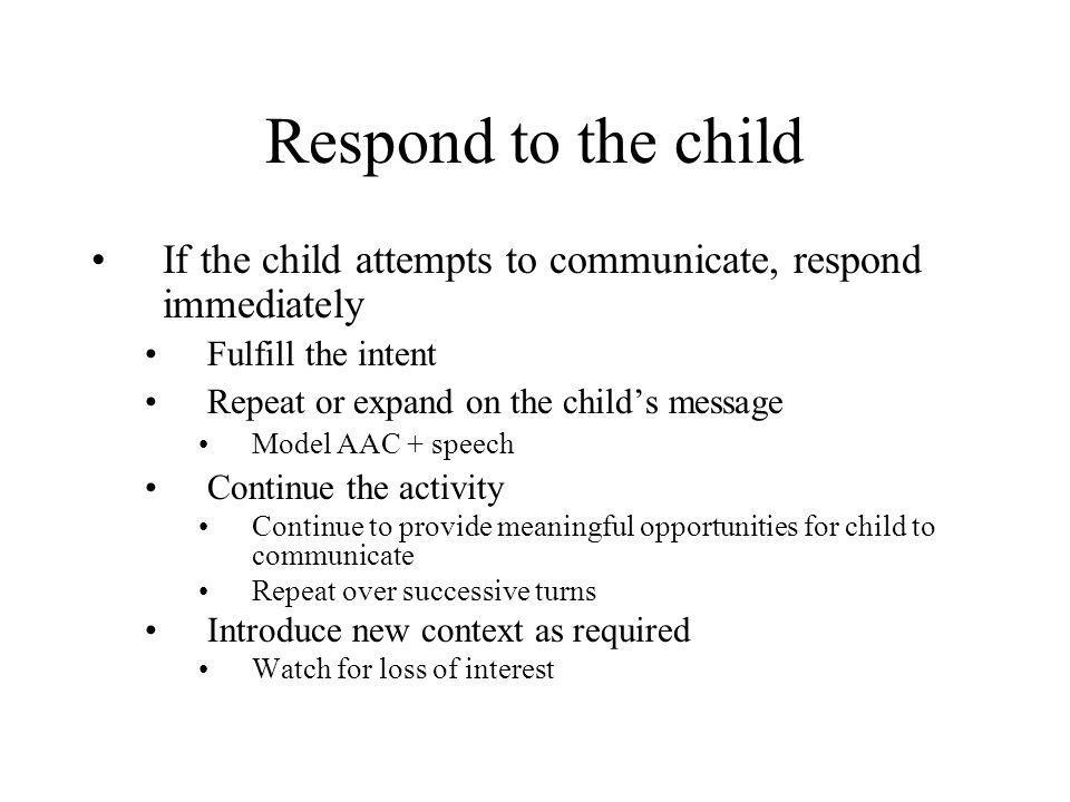 Respond to the child If the child attempts to communicate, respond immediately. Fulfill the intent.