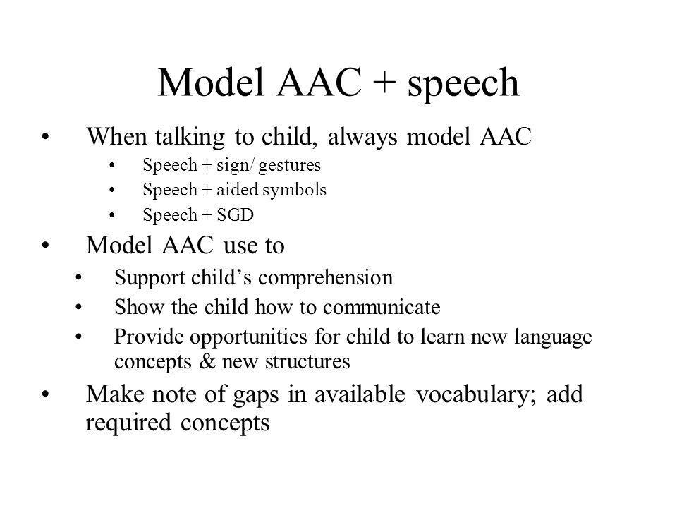 Model AAC + speech When talking to child, always model AAC