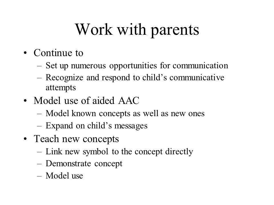 Work with parents Continue to Model use of aided AAC