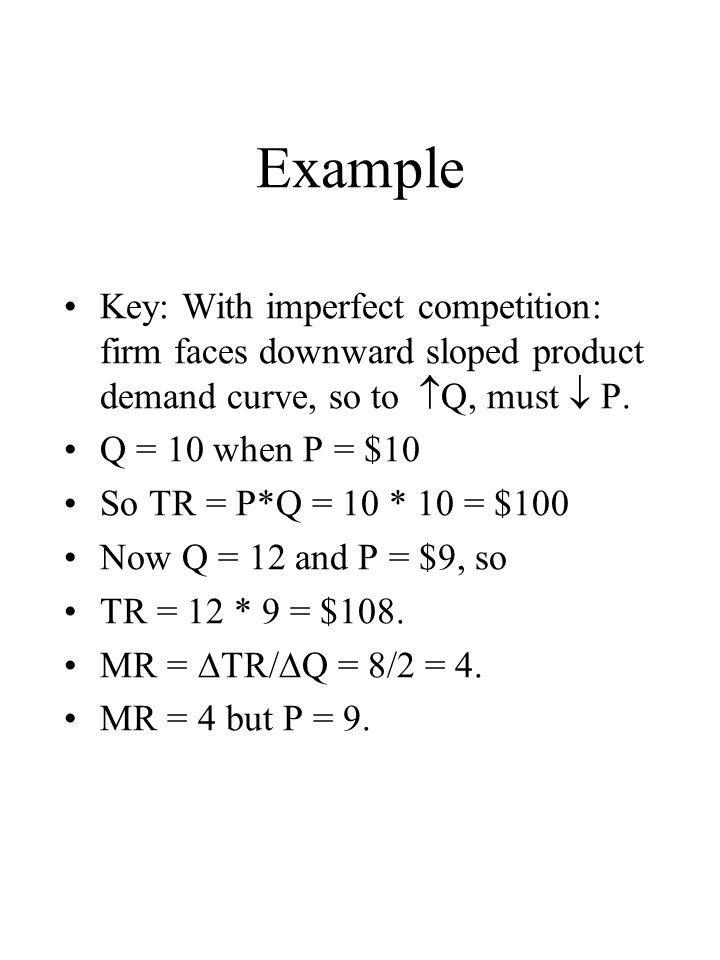Example Key: With imperfect competition: firm faces downward sloped product demand curve, so to Q, must  P.