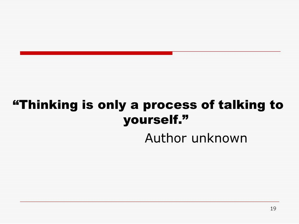Thinking is only a process of talking to yourself.
