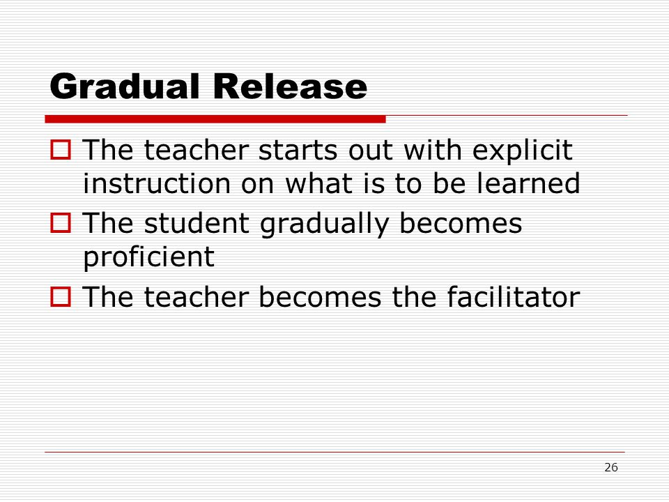 Gradual Release The teacher starts out with explicit instruction on what is to be learned. The student gradually becomes proficient.