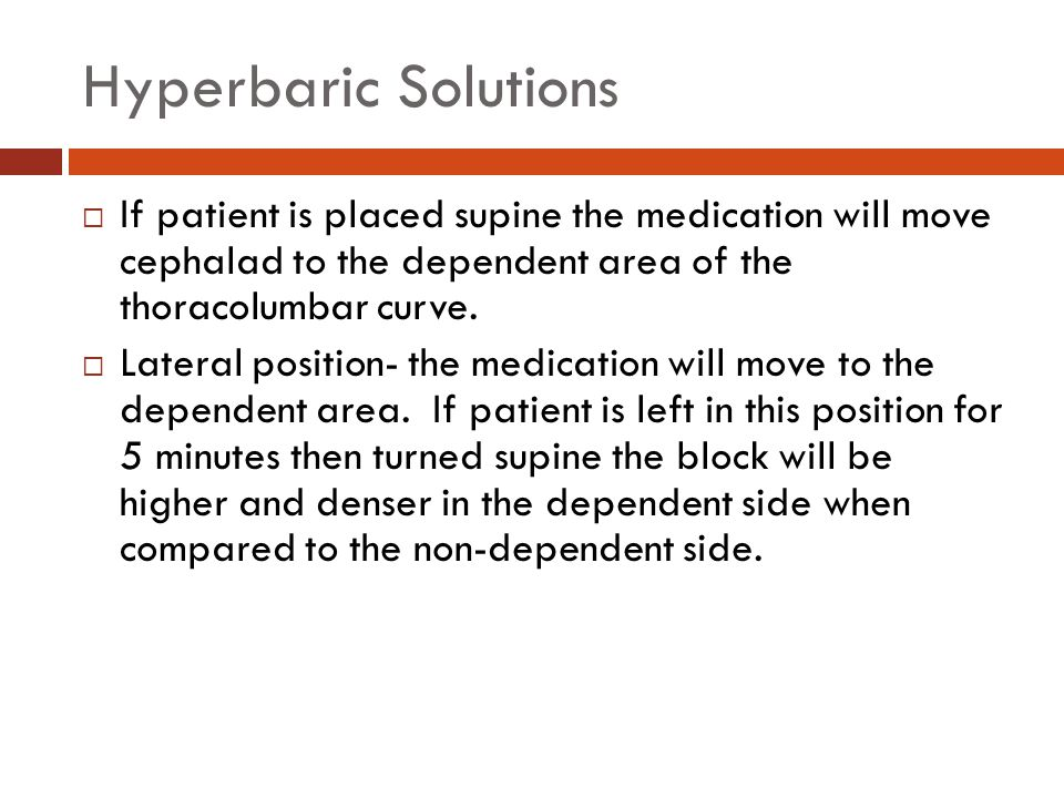 Hyperbaric Solutions If patient is placed supine the medication will move cephalad to the dependent area of the thoracolumbar curve.