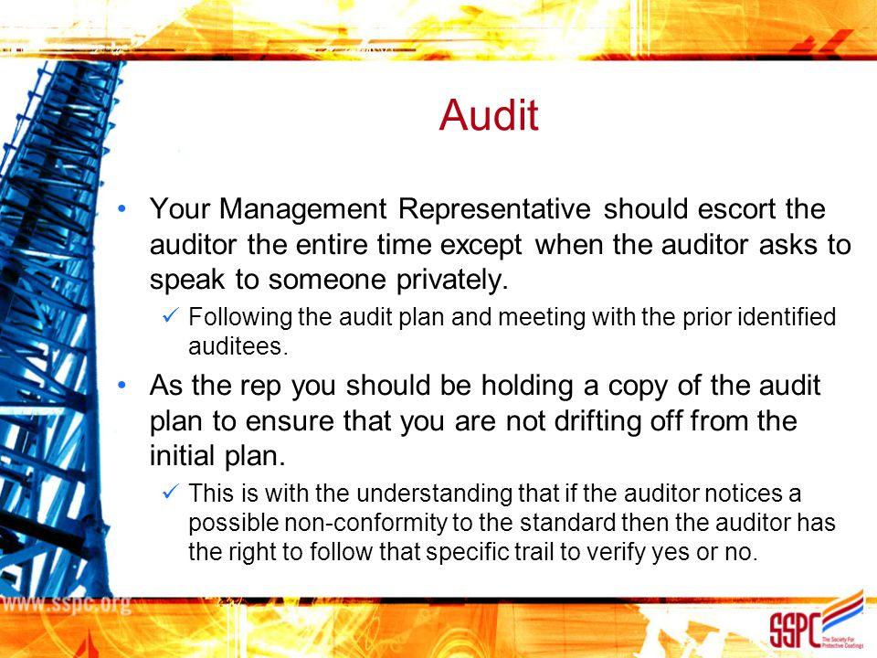 Audit Your Management Representative should escort the auditor the entire time except when the auditor asks to speak to someone privately.
