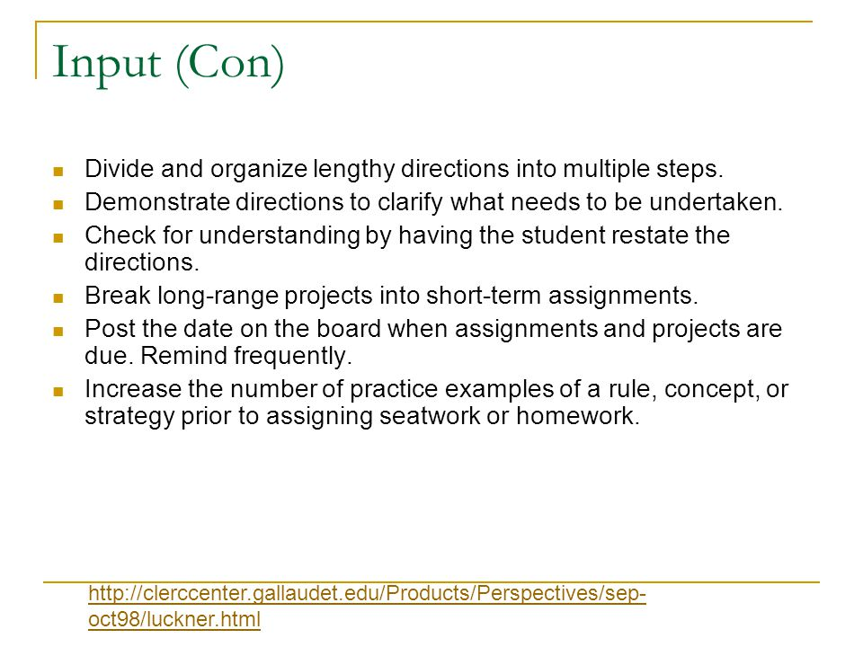 Input (Con) Divide and organize lengthy directions into multiple steps. Demonstrate directions to clarify what needs to be undertaken.