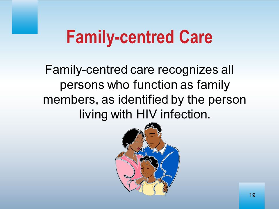 Family-centred Care Family-centred care recognizes all persons who function as family members, as identified by the person living with HIV infection.