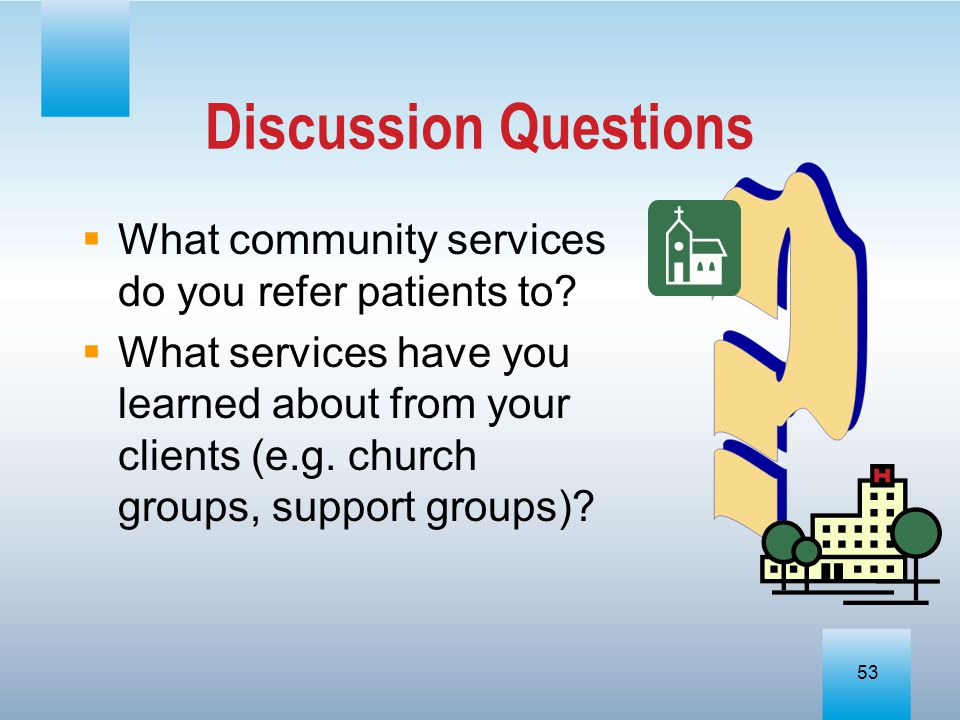 Discussion Questions What community services do you refer patients to