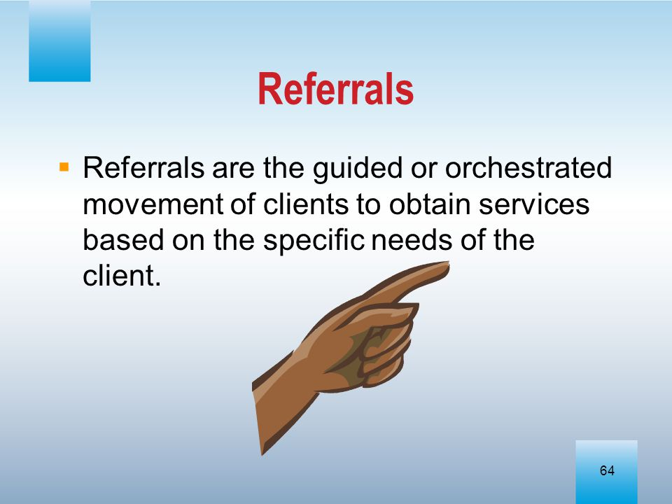 Referrals Referrals are the guided or orchestrated movement of clients to obtain services based on the specific needs of the client.