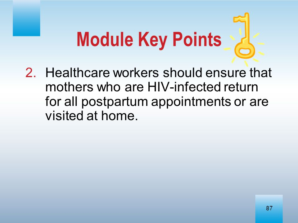 Module Key Points Healthcare workers should ensure that mothers who are HIV-infected return for all postpartum appointments or are visited at home.