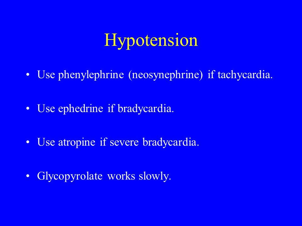 Hypotension Use phenylephrine (neosynephrine) if tachycardia.