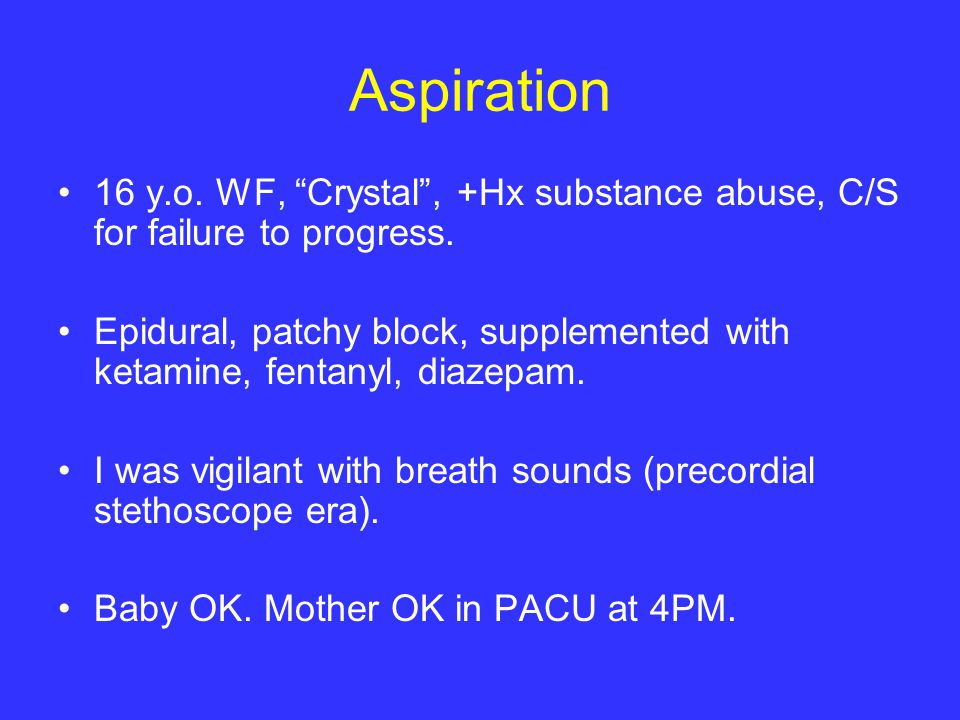 Aspiration 16 y.o. WF, Crystal , +Hx substance abuse, C/S for failure to progress.