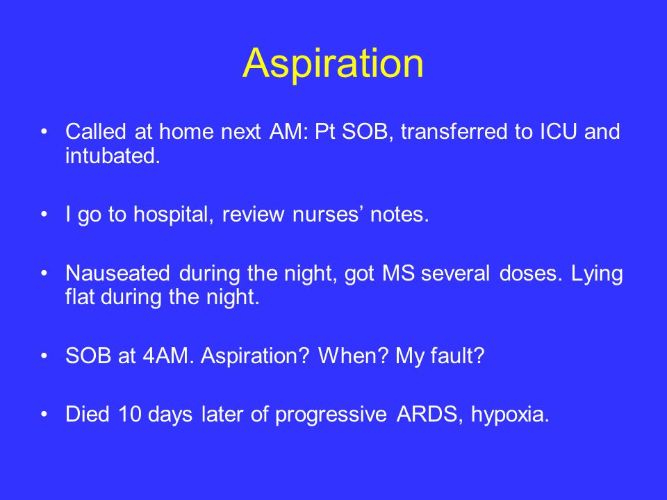 Aspiration Called at home next AM: Pt SOB, transferred to ICU and intubated. I go to hospital, review nurses' notes.
