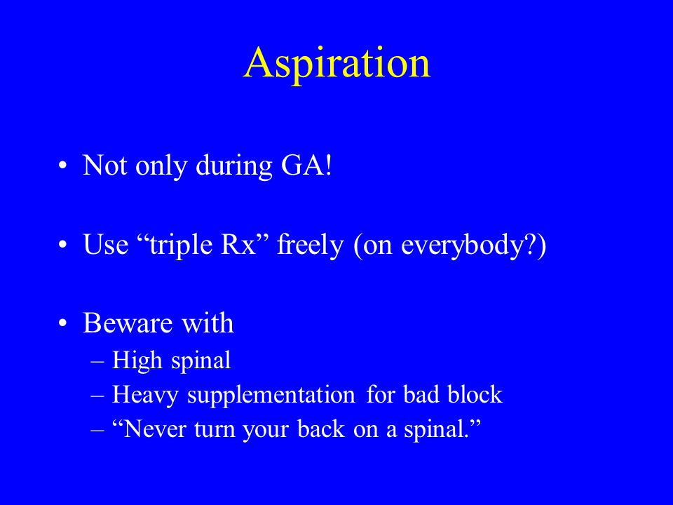Aspiration Not only during GA! Use triple Rx freely (on everybody )