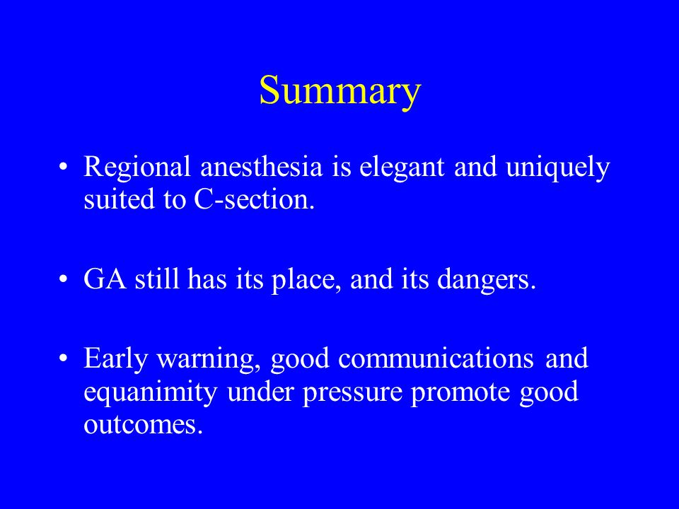 Summary Regional anesthesia is elegant and uniquely suited to C-section. GA still has its place, and its dangers.