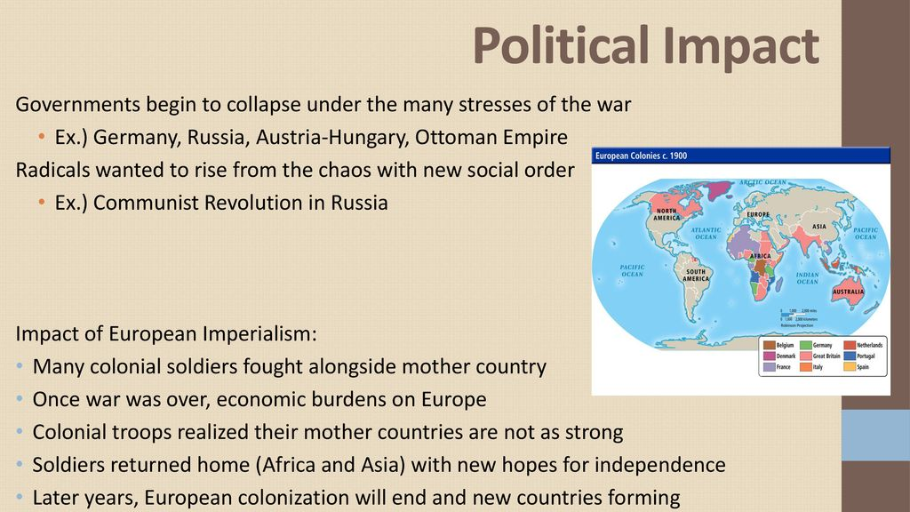 Political Impact Governments begin to collapse under the many stresses of the war. Ex.) Germany, Russia, Austria-Hungary, Ottoman Empire.