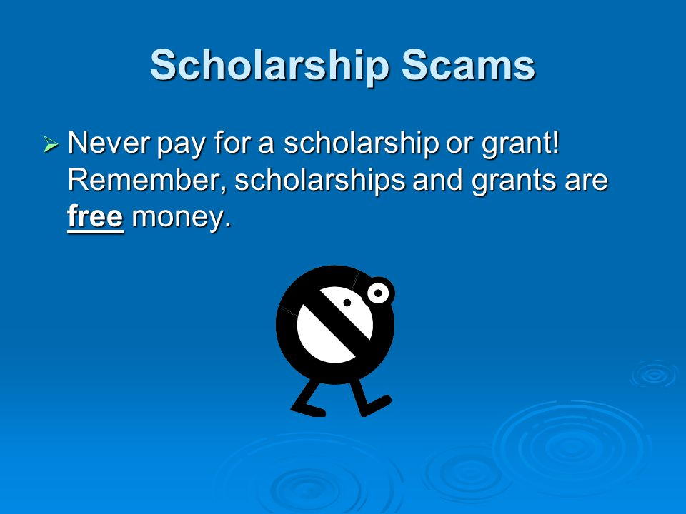 Scholarship Scams Never pay for a scholarship or grant.
